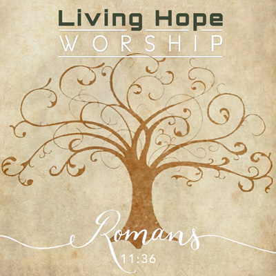 "Living Hope Worship ""Romans 11:36″"